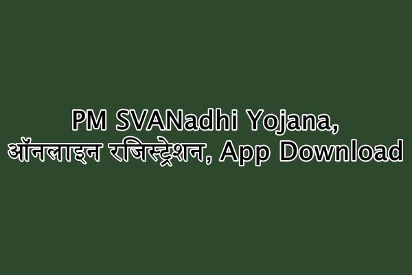प्रधानमंत्री स्वनिधि योजना - PM SVANadhi Yojana, ऑनलाइन रजिस्ट्रेशन, App Download